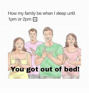 How My Family Be When I Sleep Until 1pm or 2pm You Got Out ...