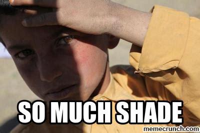 Shade Memes - so much shade