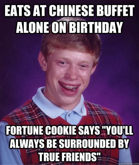 Chinese Birthday Meme - eats at chinese buffet alone on birthday fortune cookie says quot you ll always be surrounded by