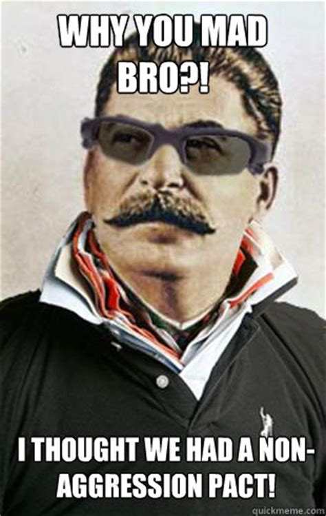 Why You Mad Meme - why you mad bro i thought we had a non aggression pact broseph stalin quickmeme