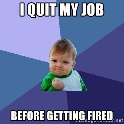 Fired Meme - i quit my job before getting fired success kid meme generator