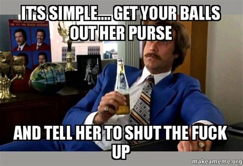 Get The Fuck Out Meme - it s simple get your balls out her purse and tell her to shut the fuck up ron burgundy