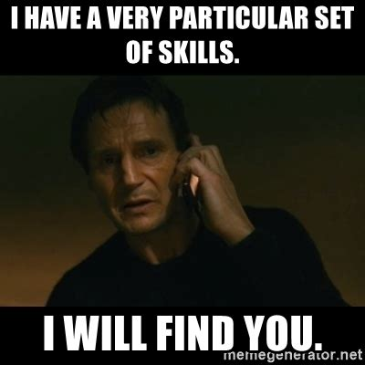 Liam Neeson I Will Find You Meme - i have a very particular set of skills i will find you liam neeson taken meme generator