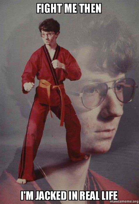 Fight Me Meme - fight me then i m jacked in real life karate kyle make a meme