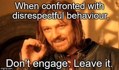 Disrespectful Memes - when confronted with disrespectful behaviour dont engage leave it meme