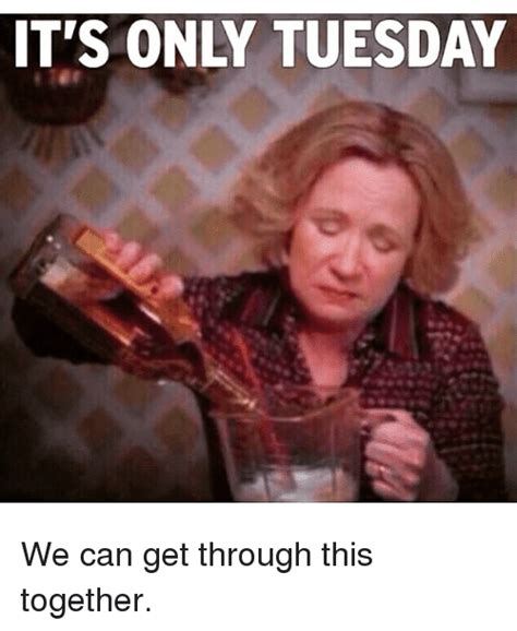 Tuesday Memes Funny - it s only tuesday we can get through this together funny meme on sizzle
