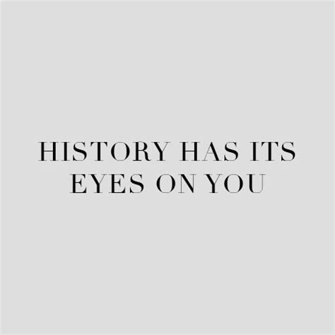 History Has Its Eyes On You 742 Best Images About Quotes On Pinterest Words Best