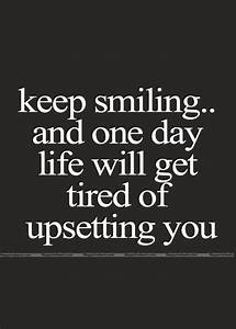 Keep Smiling And One Day Life Will Get Tired Of Upsetting ...