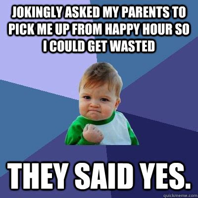 Happy Hour Meme - jokingly asked my parents to pick me up from happy hour so i could get wasted they said yes