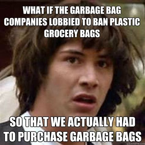 Grocery Meme - what if the garbage bag companies lobbied to ban plastic grocery bags so that we actually had to