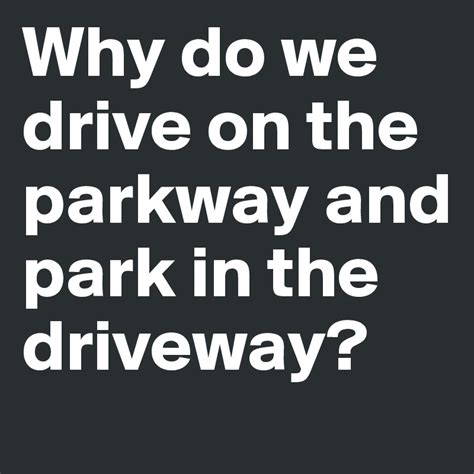 Why Do We Drive On The Parkway And Park In The Driveway