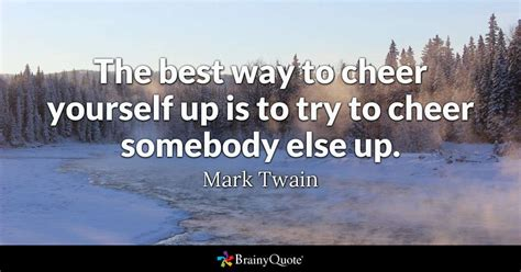 The Best Way To Cheer Yourself Up Is To Try To Cheer Somebody Else Up  Mark Twain Brainyquote
