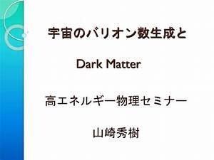 PPT - 宇宙のバリオン数生成と Dark Matter PowerPoint Presentation - ID ...