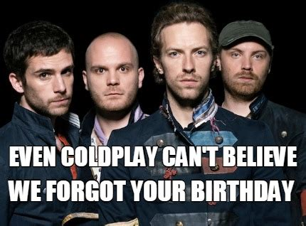 Forgot Your Birthday Meme - meme creator even coldplay can t believe we forgot your birthday meme generator at memecreator