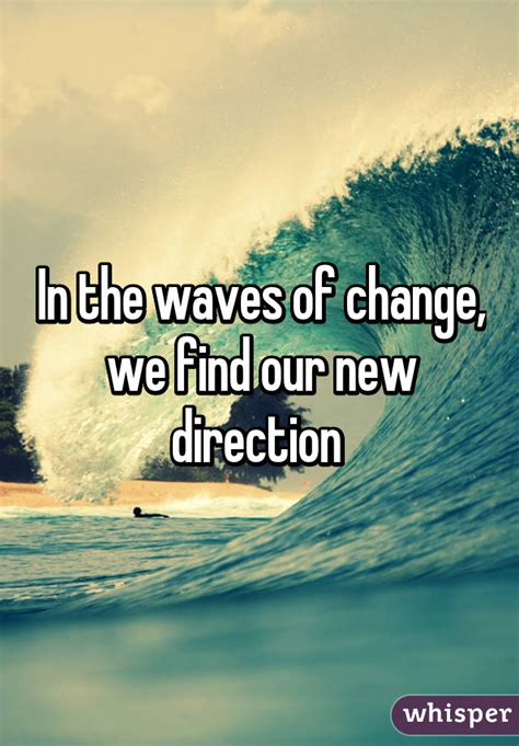 In The Waves Of Change, We Find Our New Direction