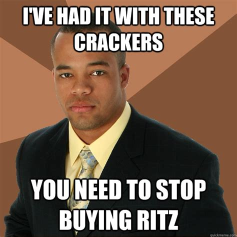 You Need To Stop Meme - i ve had it with these crackers you need to stop buying ritz successful black man quickmeme
