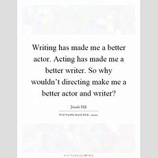 Writing Has Made Me A Better Actor Acting Has Made Me A