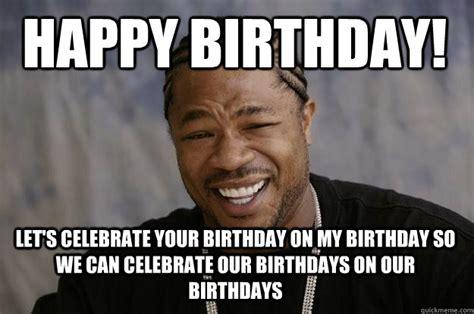 Xzibit Meme Birthday - happy birthday let s celebrate your birthday on my birthday so we can celebrate our birthdays