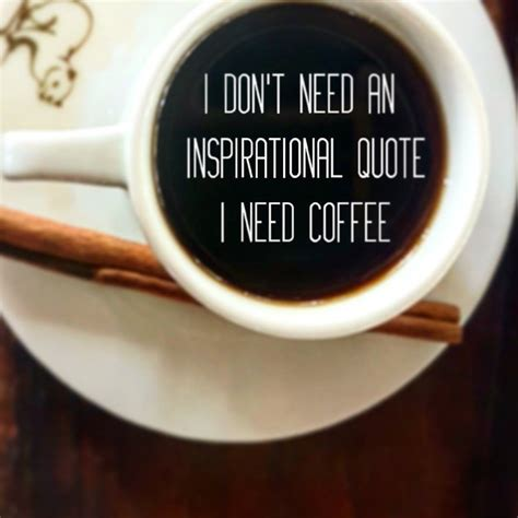 I'm here to inspire you with coffee quotes for your next beautiful image! I don't need an inspirational quote! #coffee #quotes #coffeetime #morningroutine #caffeine ...