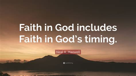 """You can be rich and talented, but if you don't have faith so how to develop faith? Neal A. Maxwell Quote: """"Faith in God includes Faith in God's timing."""" (12 wallpapers) - Quotefancy"""
