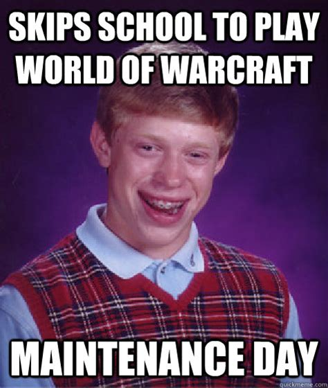 Memes Wow - skips school to play world of warcraft maintenance day bad luck brian quickmeme