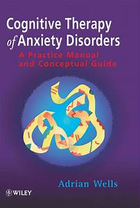 Cognitive Therapy Of Anxiety Disorders  A Practice Manual