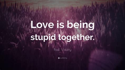 paul valery quote love   stupid