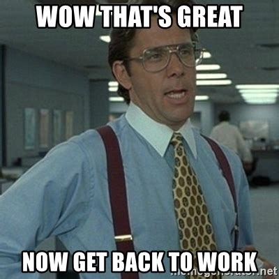 Get To Work Meme - wow that s great now get back to work office space boss meme generator
