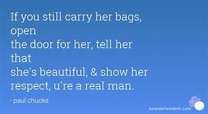 If you still carry her bags, open the door for her, tell ...