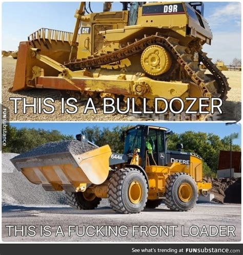 Bulldozer Meme - bulldozer vs front loader they re different funsubstance