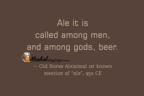 In fact, you might even call him a. Ale it is called among men, and among gods, beer. - Alcohol Sayings, Liquor Quotes