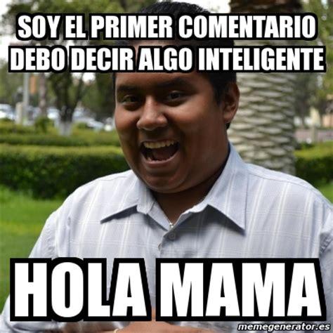 Memes De Mamas - meme personalizado soy el primer comentario debo decir algo inteligente hola mama 1025691