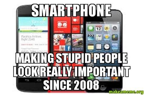 Smartphone Meme - smartphone making stupid people look really important since 2008 make a meme