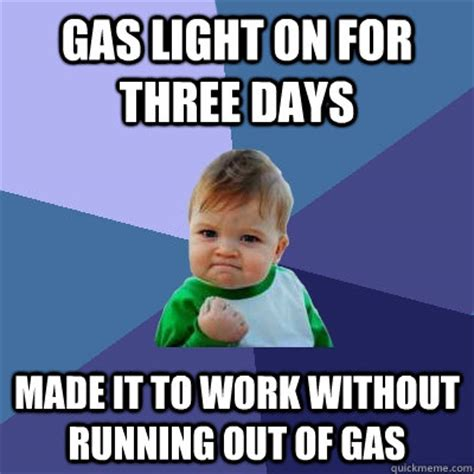 Ran Out Of Gas Meme - gas light on for three days made it to work without running out of gas success kid quickmeme