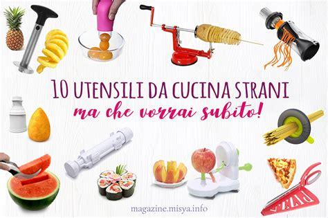 Attrezzi Cucina by I 10 Utensili Da Cucina Strani Ma Vorrai Subito