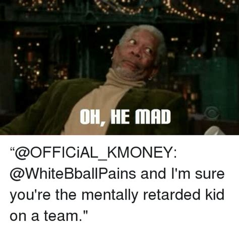 Oh He Mad Meme - oh he mad official kmoney and i m sure you re the mentally retarded kid on a team basketball