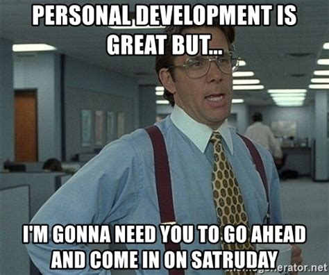 Personal Meme Generator - personal development is great but i m gonna need you to go ahead and come in on satruday