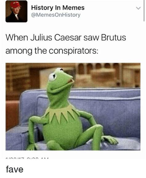 Julius Caesar Memes - history in memes when julius caesar saw brutus among the conspirators wna fave meme on sizzle
