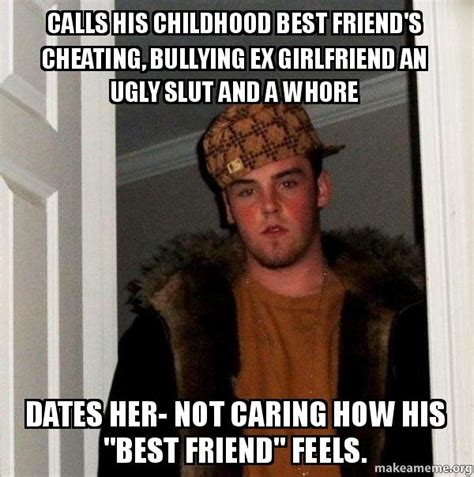Slut Meme - calls his childhood best friend s cheating bullying ex girlfriend an ugly slut and a whore
