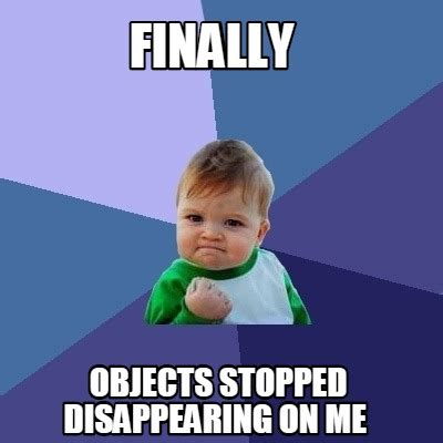Disappearing Meme - meme creator finally objects stopped disappearing on me meme generator at memecreator org