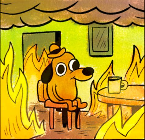 This Is Fine Meme Template by This Is Fine Know Your Meme