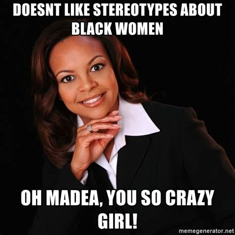 Women Meme Generator - doesnt like stereotypes about black women oh madea you so crazy girl irrational black woman