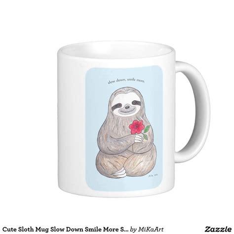 Cute Sloth Mug Slow Down Smile More Slow Life Mug | Mugs, Cute sloth, Slow life
