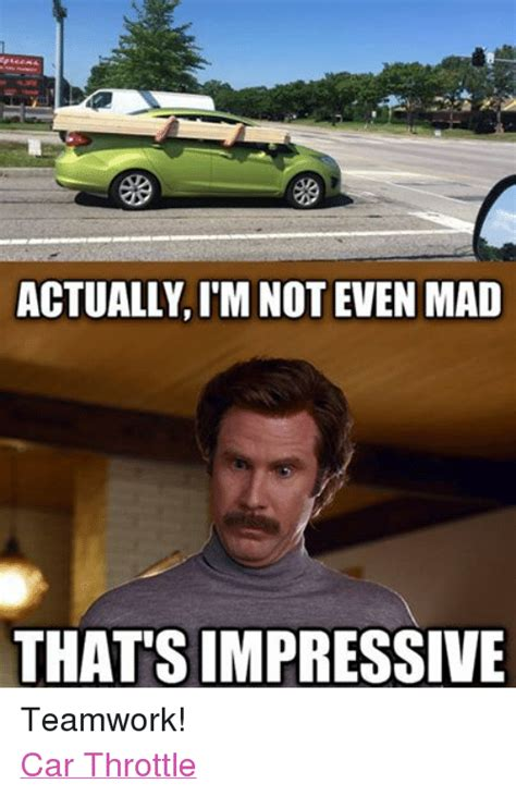 Not Even Mad Meme - actually im not even mad that s impressive teamwork car throttle cars meme on sizzle