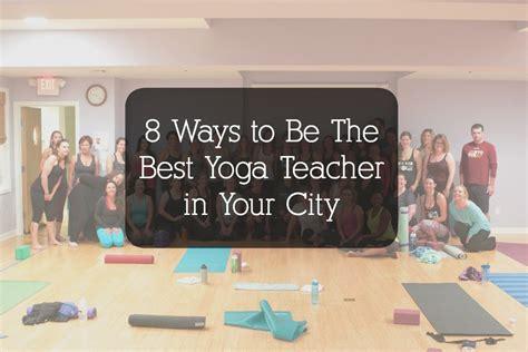 8 Ways To Be The Best Yoga Teacher In Your City  Bad Yogi Magazine
