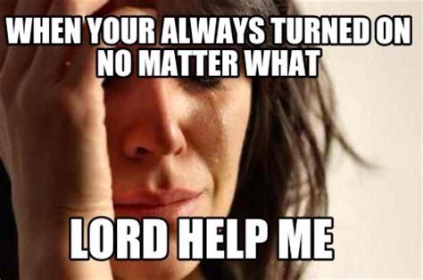 Lord Help Me Meme - meme creator when your always turned on no matter what lord help me meme generator at