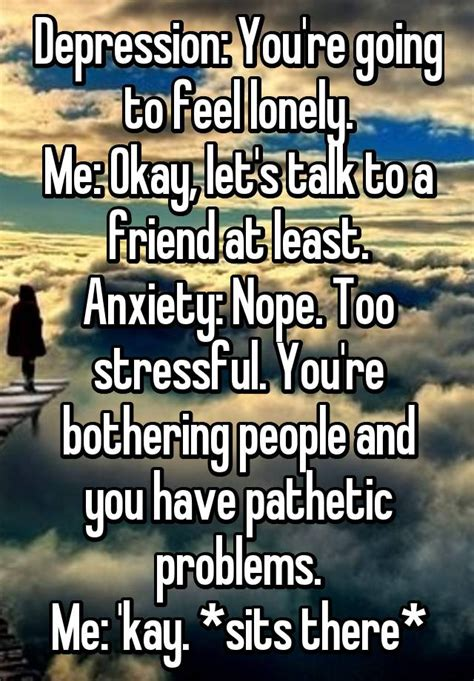 Feeling Lonely Memes - depression you re going to feel lonely me okay let s talk to a friend at least anxiety