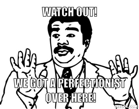 We Got A Badass Over Here Meme - the pros cons of being a perfectionist student voices