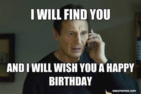 Liam Neeson I Will Find You Meme - happy birthday from liam neeson i will find you and i will wish you a happy birthday