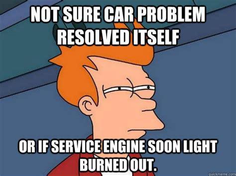 Car Problems Meme - not sure car problem resolved itself or if service engine soon light burned out futurama fry